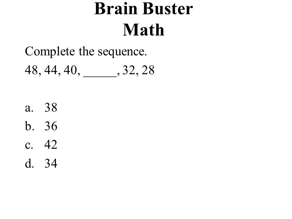 Brain Buster Math Complete the sequence. 48, 44, 40, _____, 32, 28 38