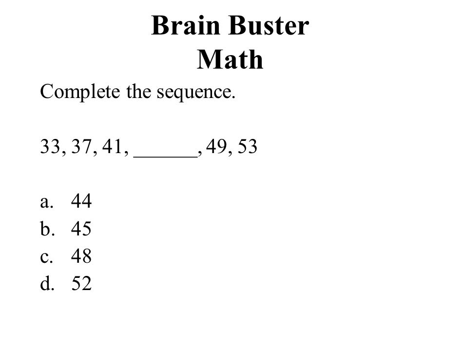 Brain Buster Math Complete the sequence. 33, 37, 41, ______, 49, 53 44