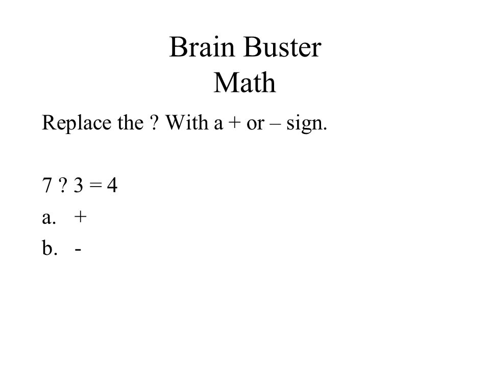 Brain Buster Math Replace the With a + or – sign. 7 3 = 4 + -