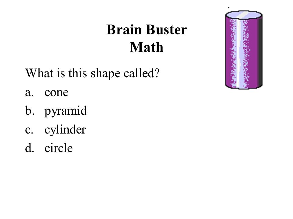 Brain Buster Math What is this shape called cone pyramid cylinder