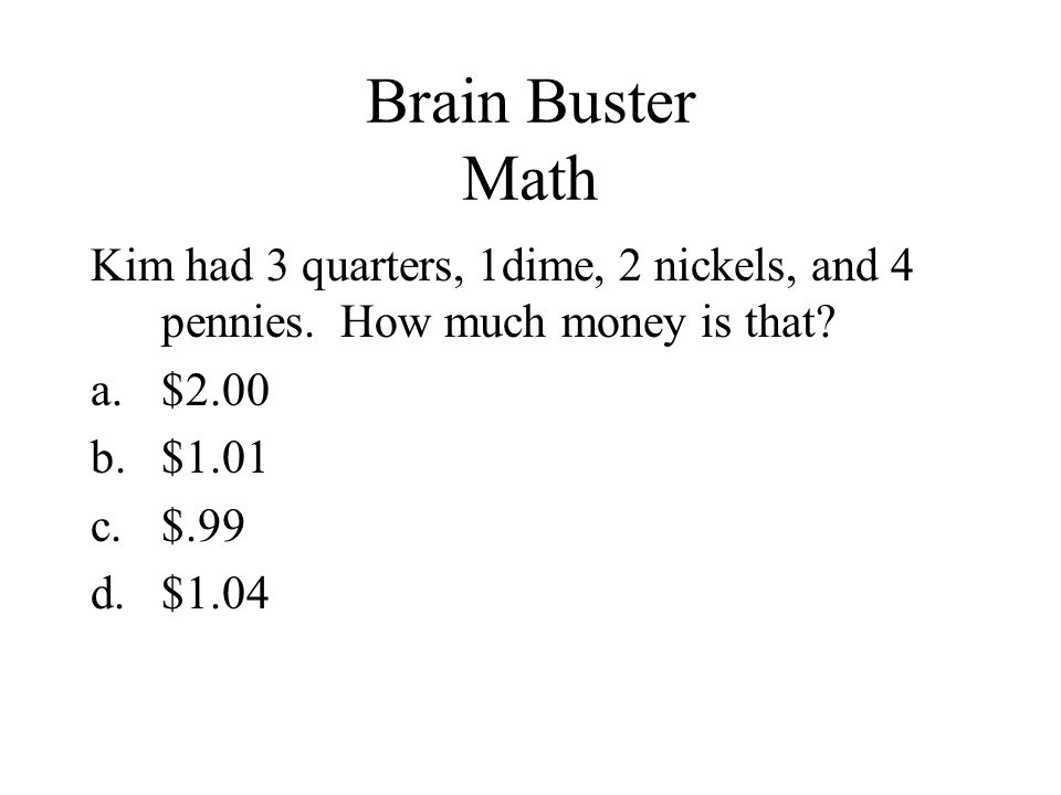 Brain Buster Math Kim had 3 quarters, 1dime, 2 nickels, and 4 pennies. How much money is that $2.00.