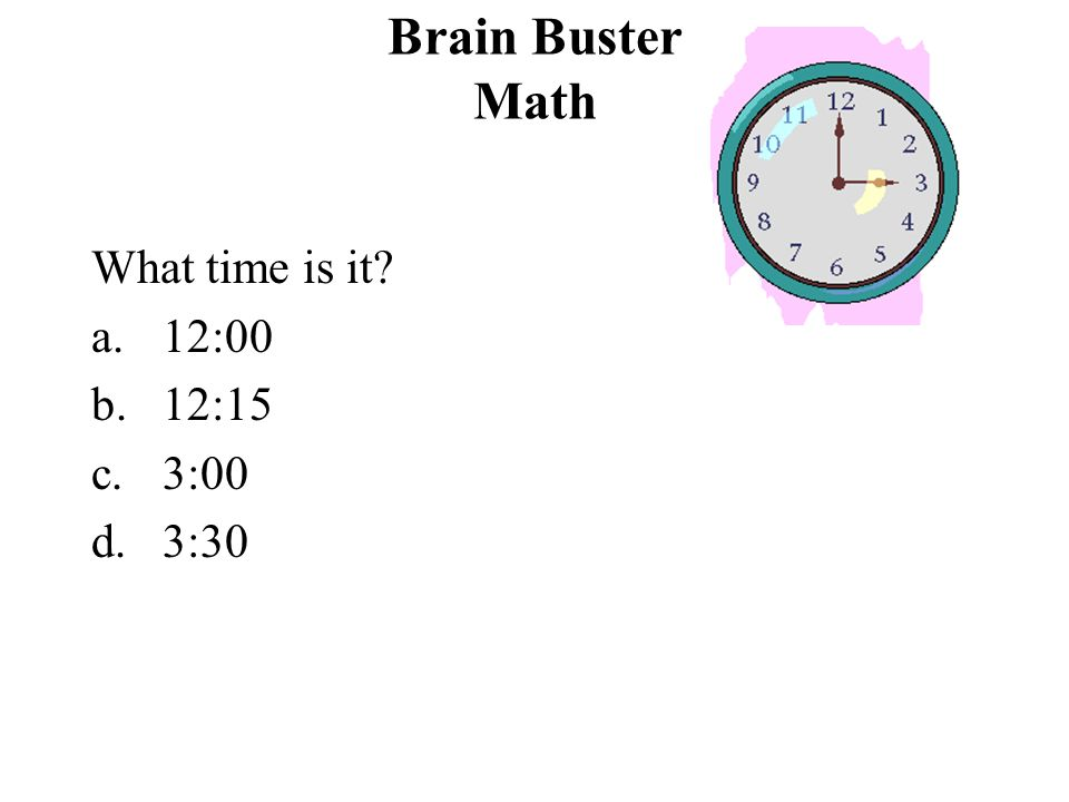 Brain Buster Math What time is it 12:00 12:15 3:00 3:30