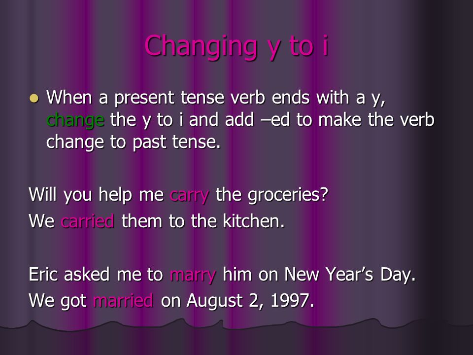 Changing y to i When a present tense verb ends with a y, change the y to i and add –ed to make the verb change to past tense.