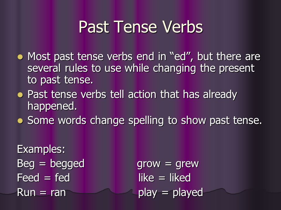 Past Tense Verbs Most past tense verbs end in ed , but there are several rules to use while changing the present to past tense.