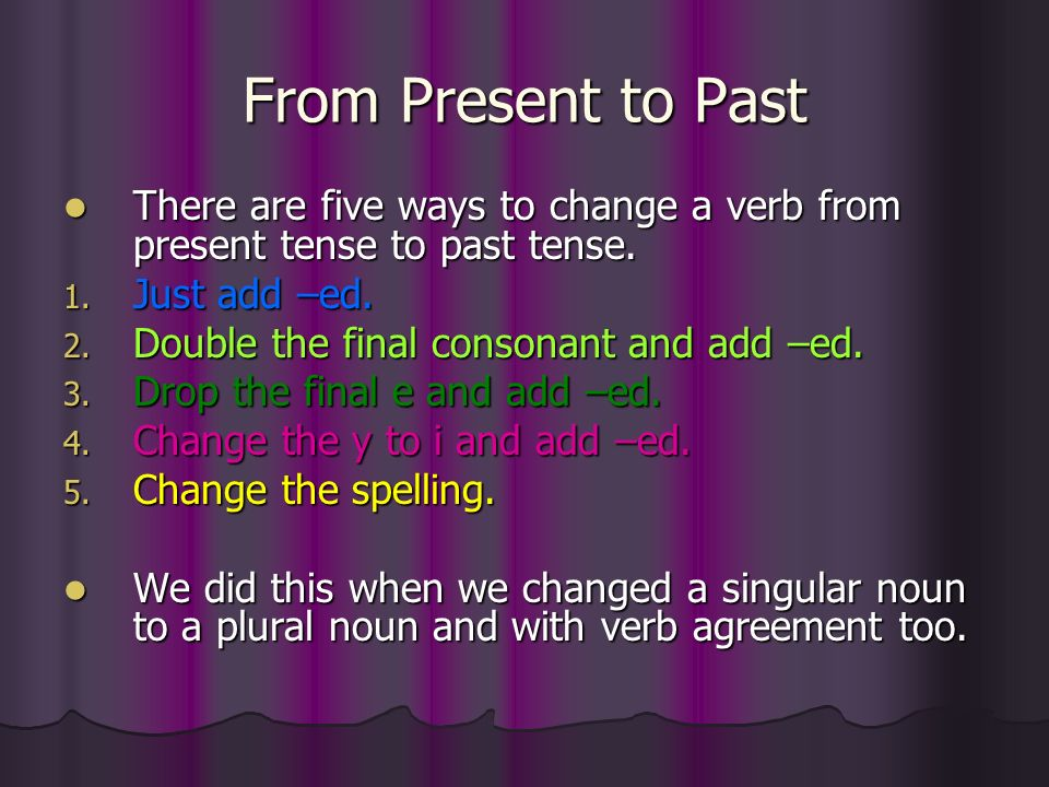 From Present to Past There are five ways to change a verb from present tense to past tense. Just add –ed.