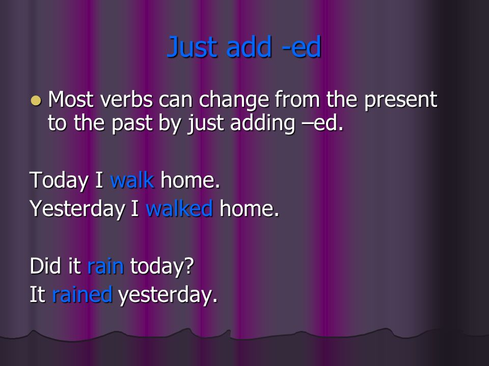 Just add -ed Most verbs can change from the present to the past by just adding –ed. Today I walk home.