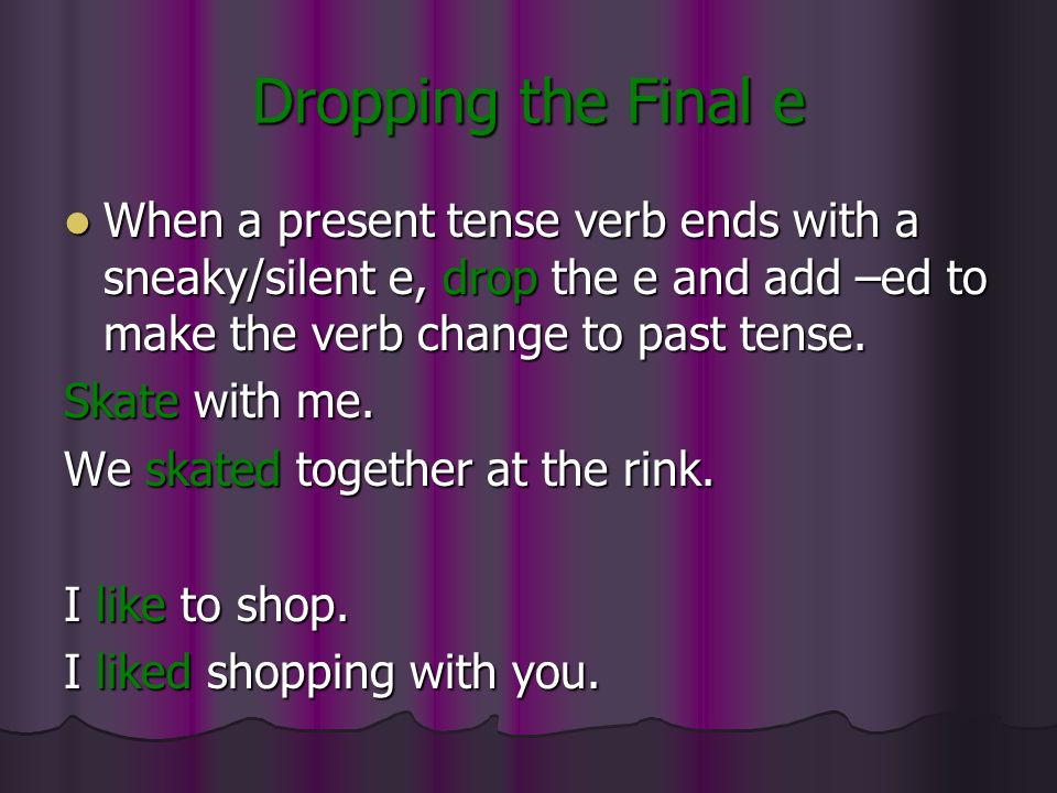 Dropping the Final e When a present tense verb ends with a sneaky/silent e, drop the e and add –ed to make the verb change to past tense.