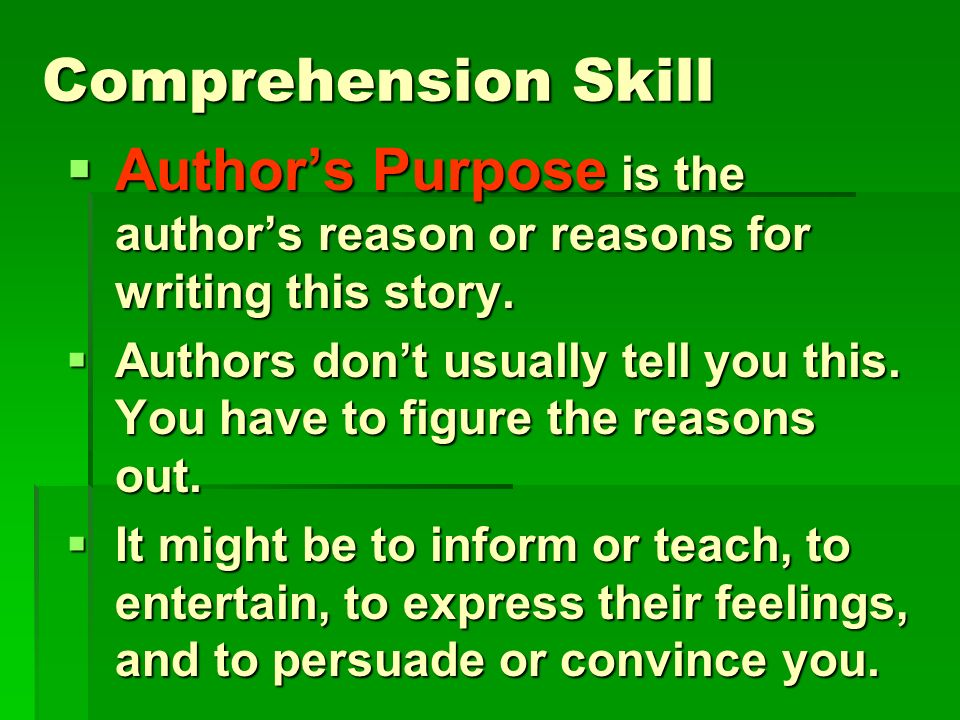 Comprehension Skill Author's Purpose is the author's reason or reasons for writing this story.