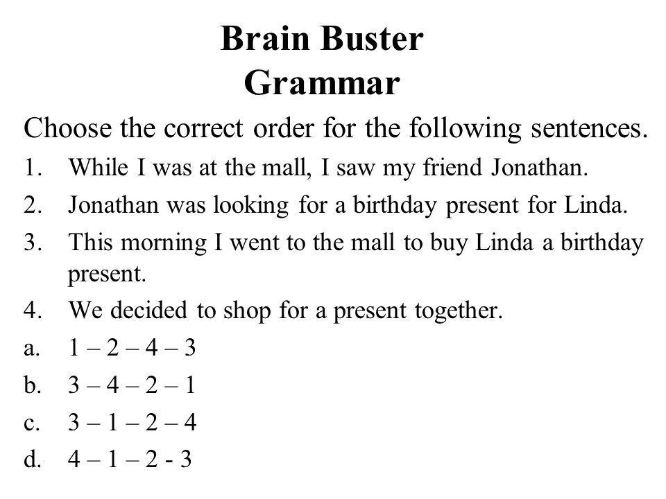 Brain Buster Grammar Choose the correct order for the following sentences. While I was at the mall, I saw my friend Jonathan.