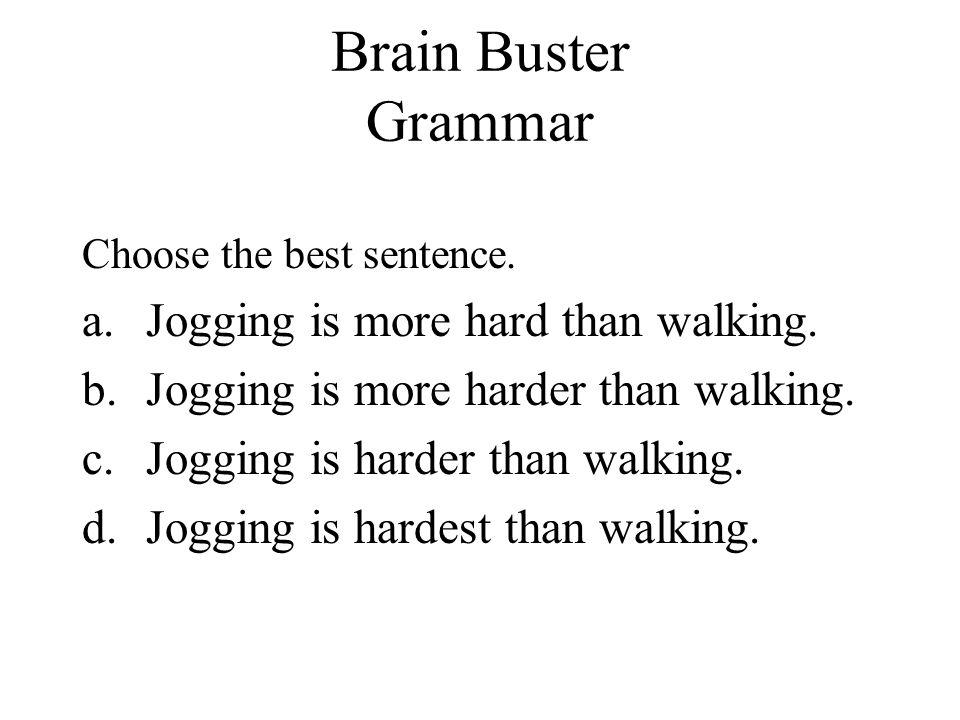 Brain Buster Grammar Jogging is more hard than walking.