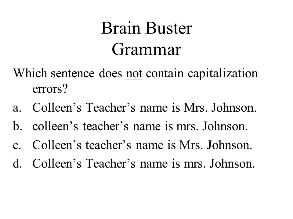Brain Buster Grammar Which sentence does not contain capitalization errors Colleen's Teacher's name is Mrs. Johnson.