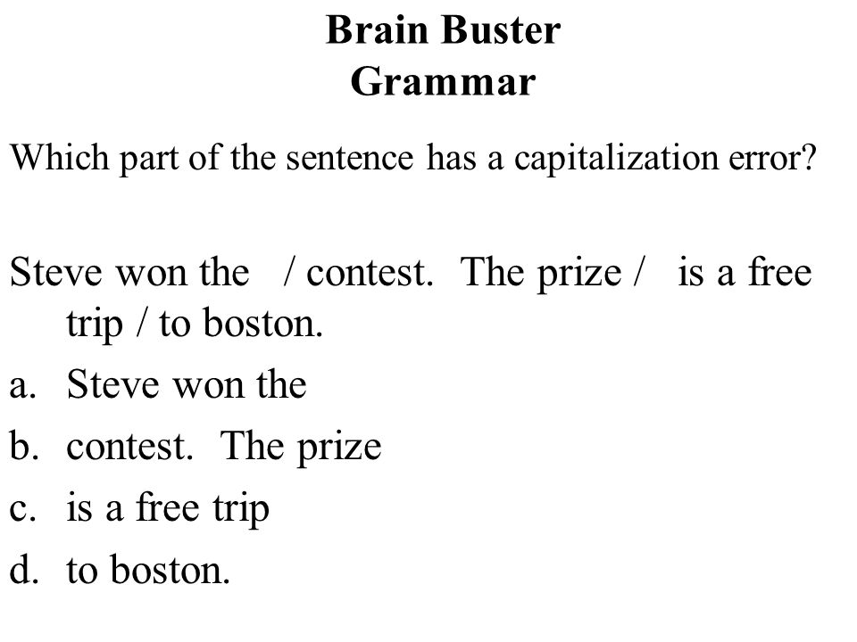 Steve won the / contest. The prize / is a free trip / to boston.