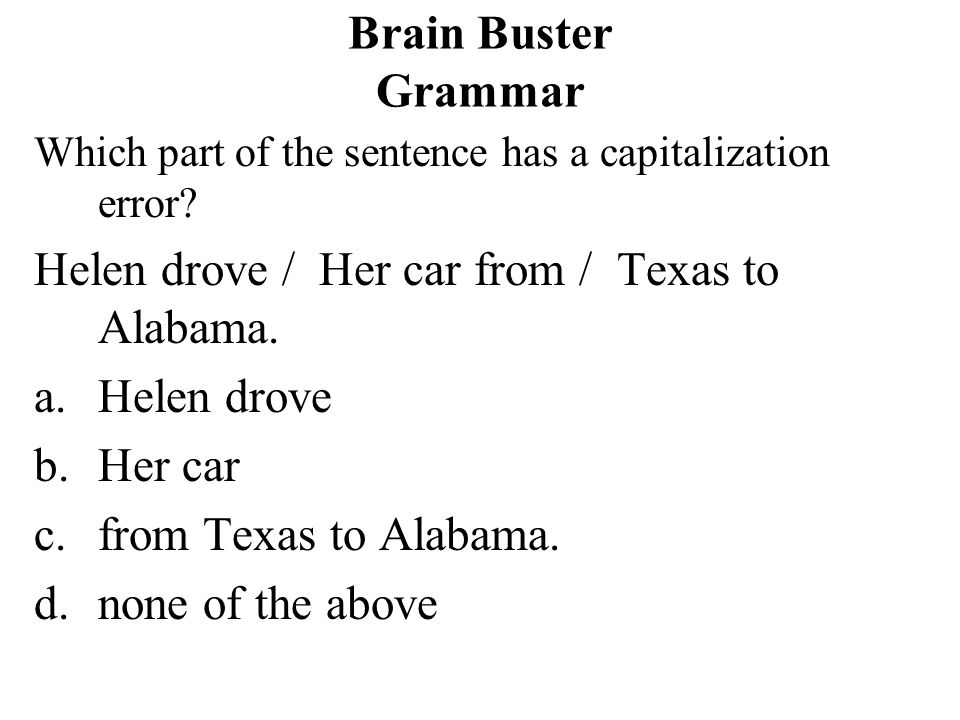 Helen drove / Her car from / Texas to Alabama. Helen drove Her car