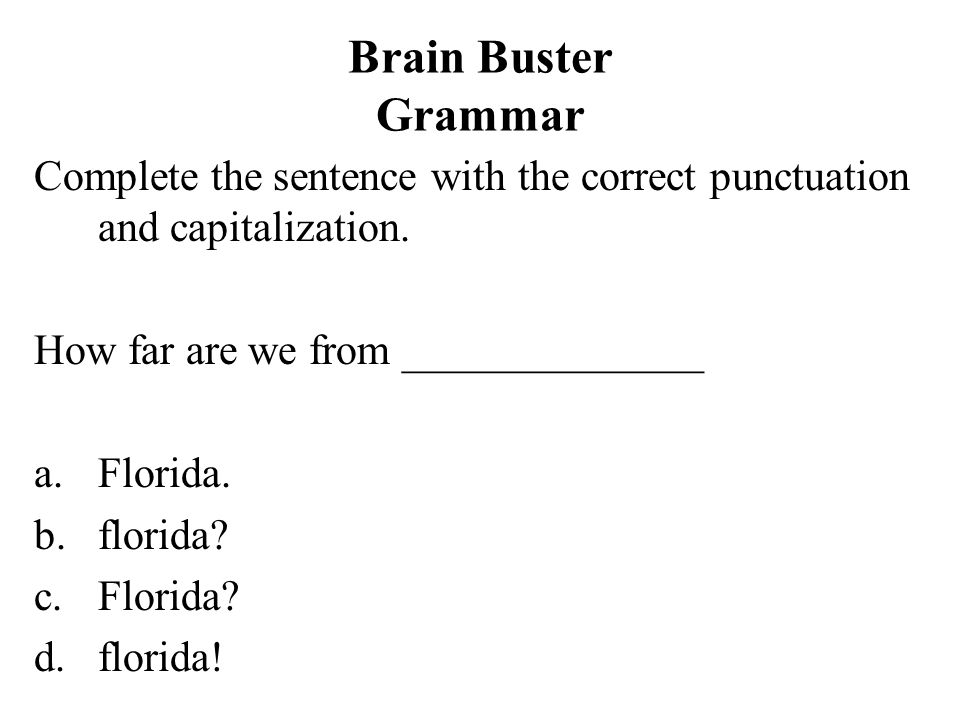 Brain Buster Grammar Complete the sentence with the correct punctuation and capitalization. How far are we from ______________.