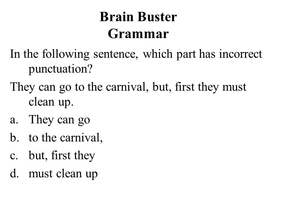 Brain Buster Grammar In the following sentence, which part has incorrect punctuation They can go to the carnival, but, first they must clean up.