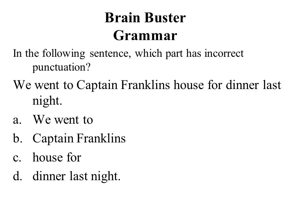 Brain Buster Grammar In the following sentence, which part has incorrect punctuation We went to Captain Franklins house for dinner last night.