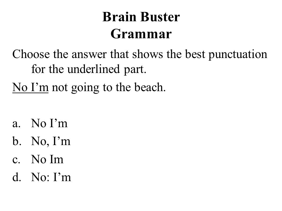 Brain Buster Grammar Choose the answer that shows the best punctuation for the underlined part. No I'm not going to the beach.