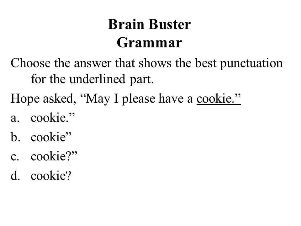 Brain Buster Grammar Choose the answer that shows the best punctuation for the underlined part. Hope asked, May I please have a cookie.