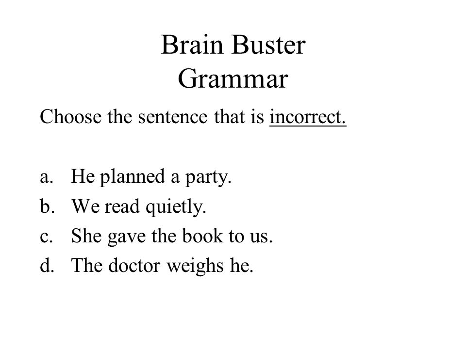 Brain Buster Grammar Choose the sentence that is incorrect.