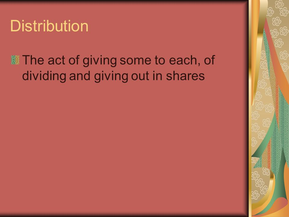Distribution The act of giving some to each, of dividing and giving out in shares