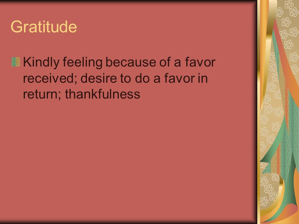 Gratitude Kindly feeling because of a favor received; desire to do a favor in return; thankfulness
