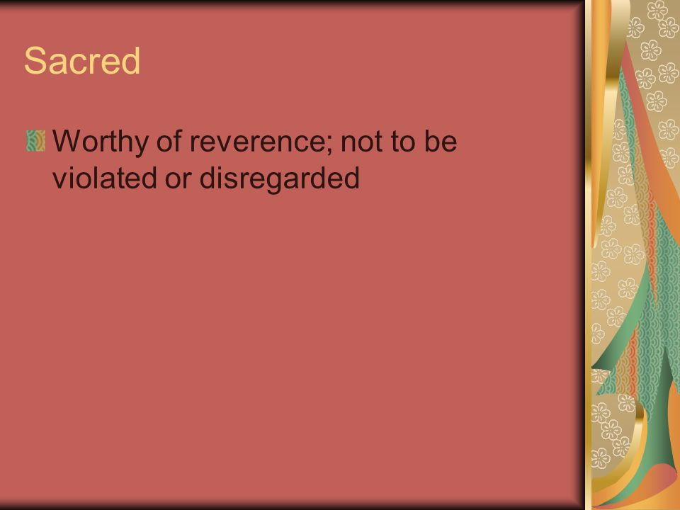 Sacred Worthy of reverence; not to be violated or disregarded