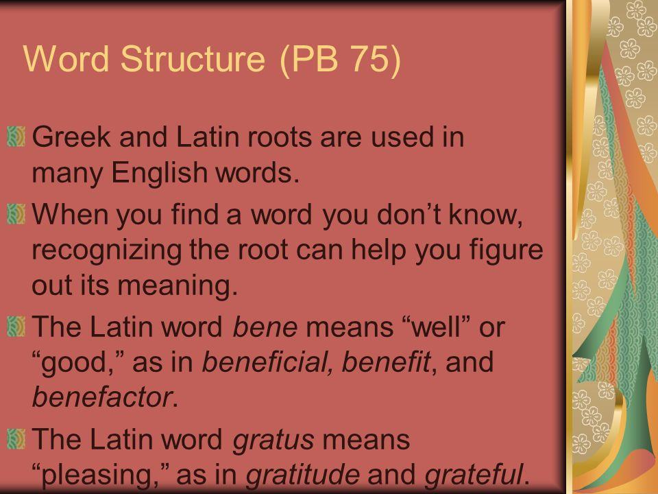 Word Structure (PB 75) Greek and Latin roots are used in many English words.