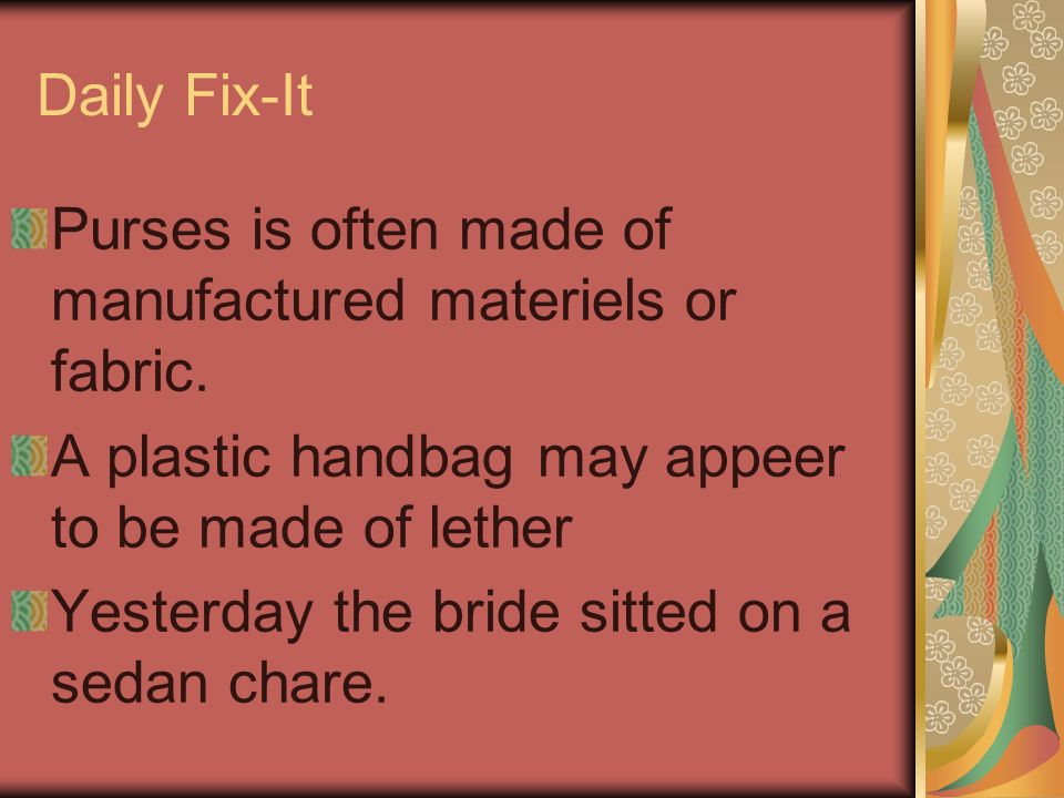 Daily Fix-It Purses is often made of manufactured materiels or fabric. A plastic handbag may appeer to be made of lether.