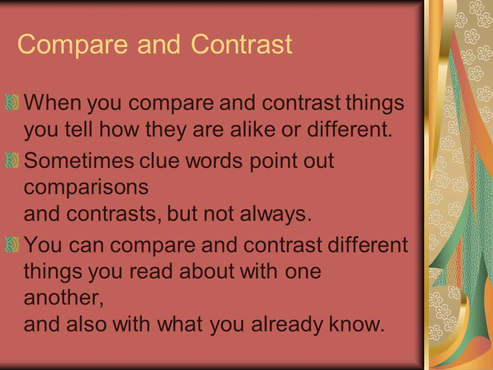 Compare and Contrast When you compare and contrast things you tell how they are alike or different.