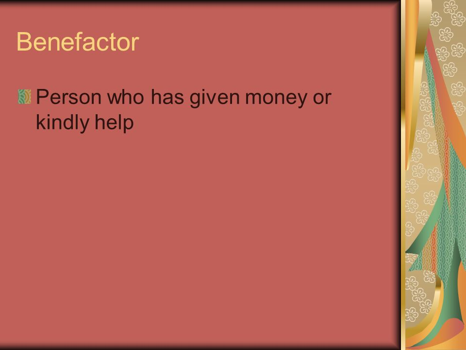 Benefactor Person who has given money or kindly help