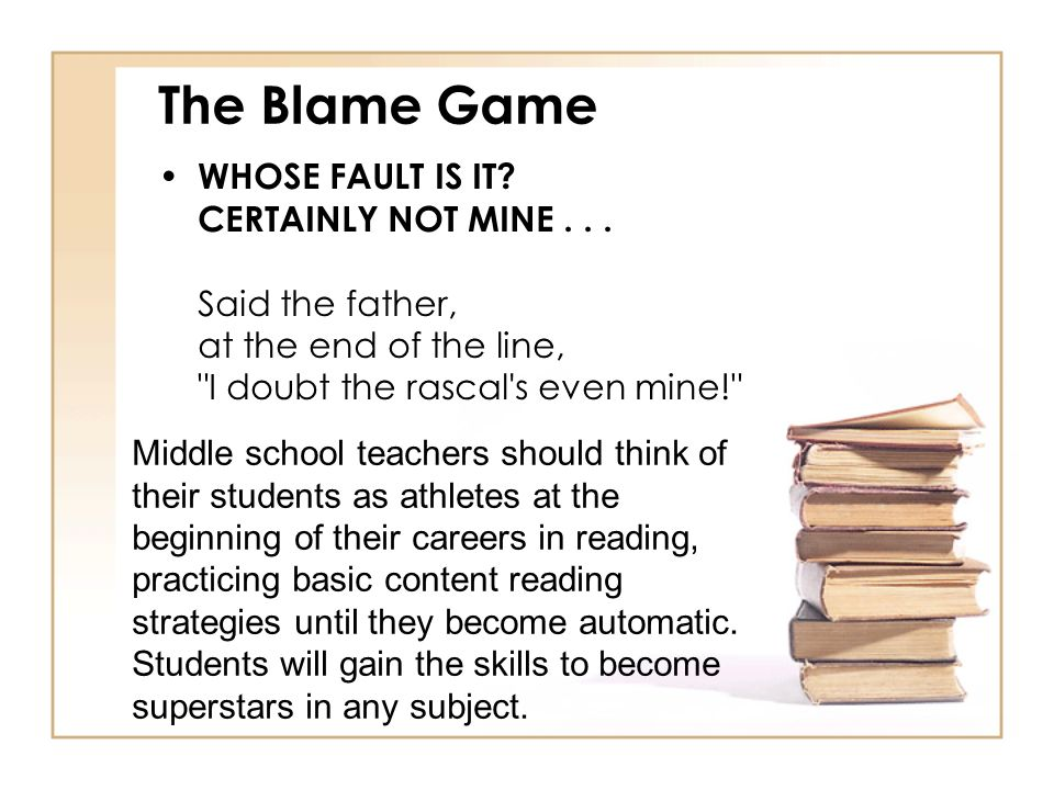 The Blame Game WHOSE FAULT IS IT CERTAINLY NOT MINE . . . Said the father, at the end of the line, I doubt the rascal s even mine!