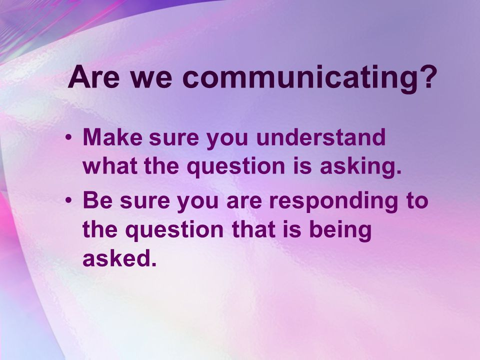 Are we communicating. Make sure you understand what the question is asking.