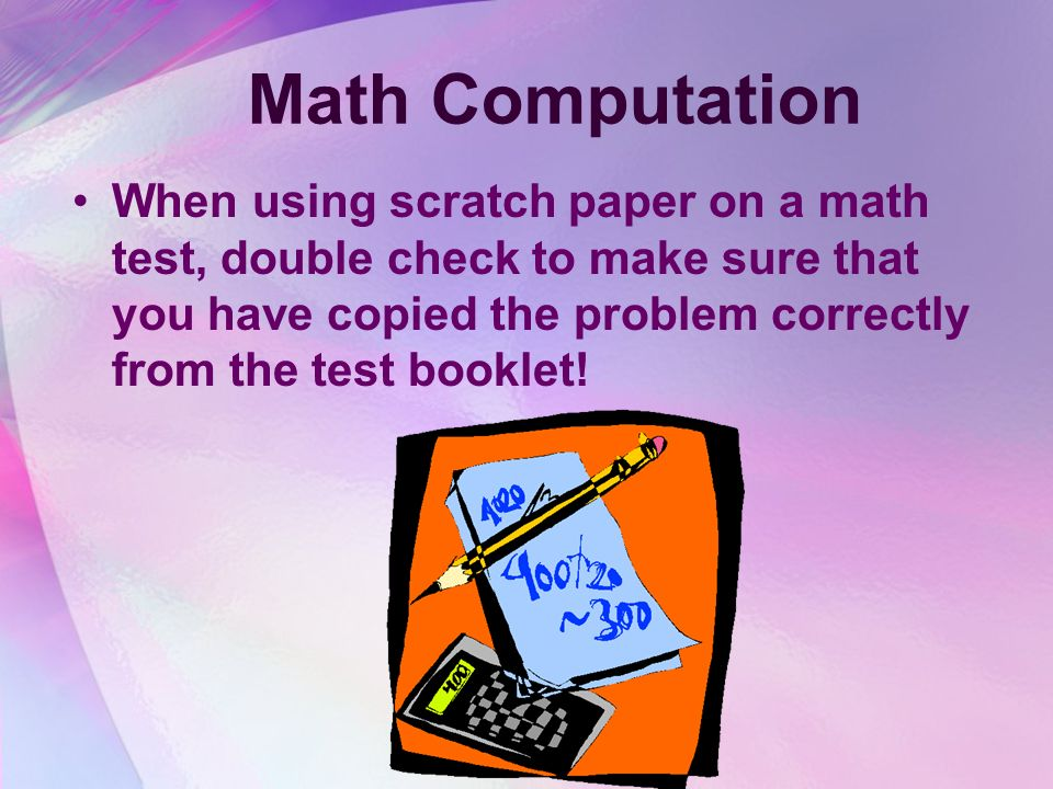 Math Computation When using scratch paper on a math test, double check to make sure that you have copied the problem correctly from the test booklet!