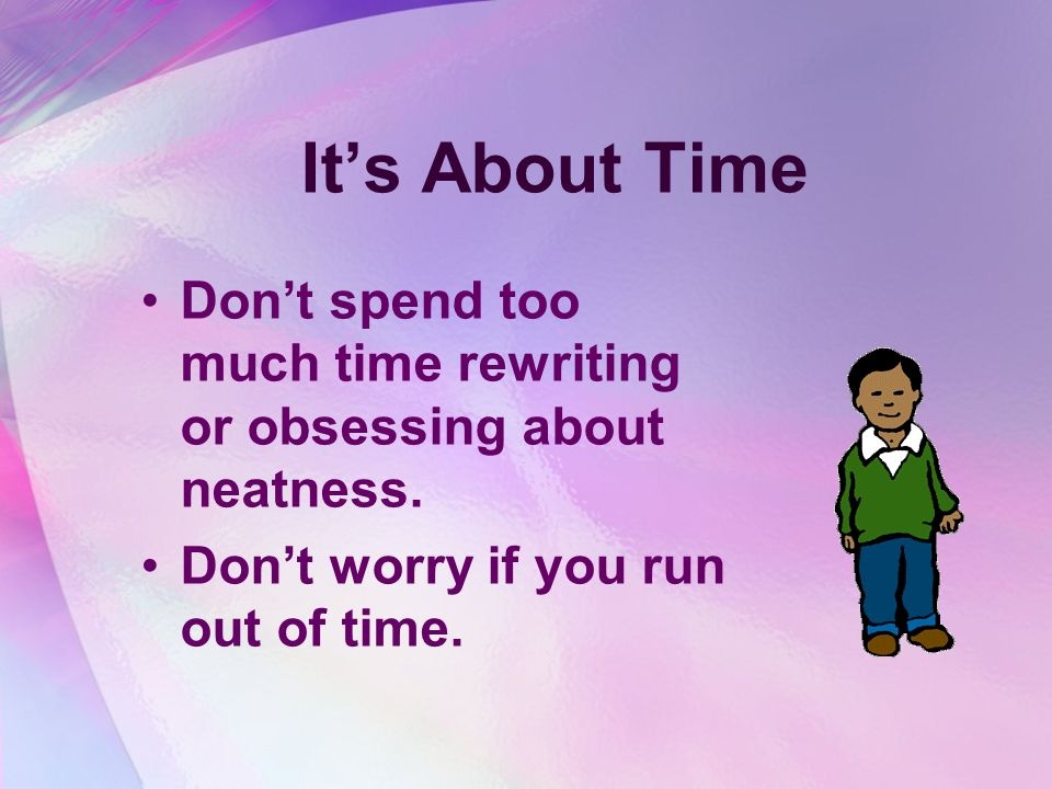 It's About Time Don't spend too much time rewriting or obsessing about neatness.