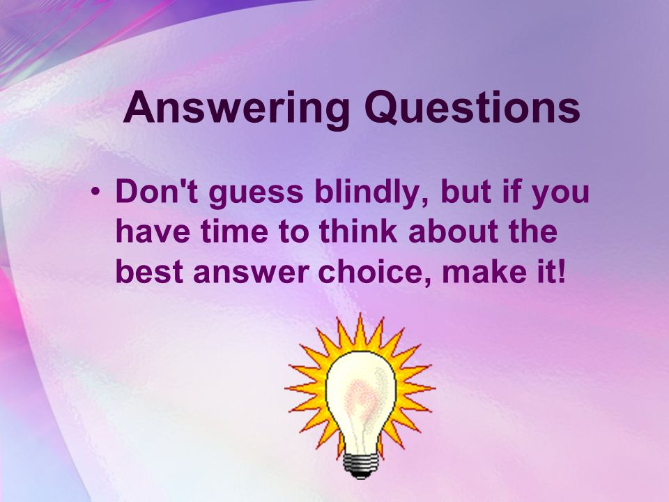 Answering Questions Don t guess blindly, but if you have time to think about the best answer choice, make it!