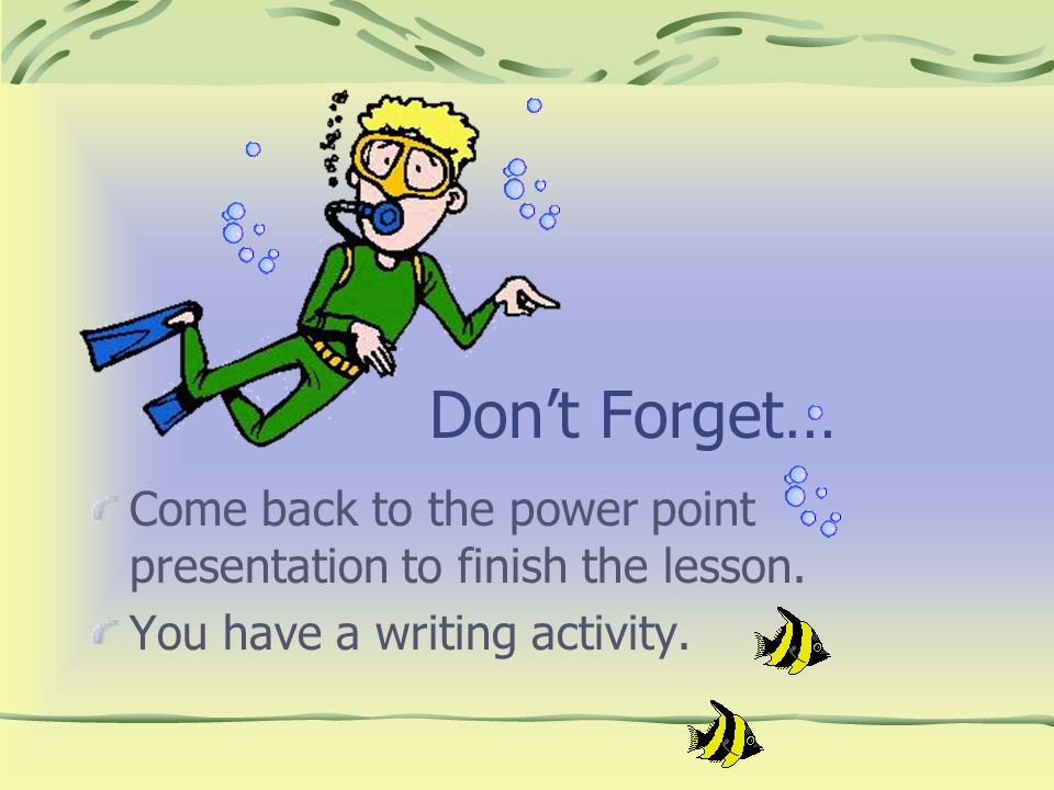 Don't Forget… Come back to the power point presentation to finish the lesson.