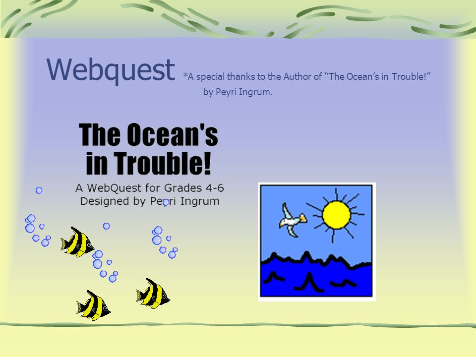 Webquest. A special thanks to the Author of The Ocean's in Trouble