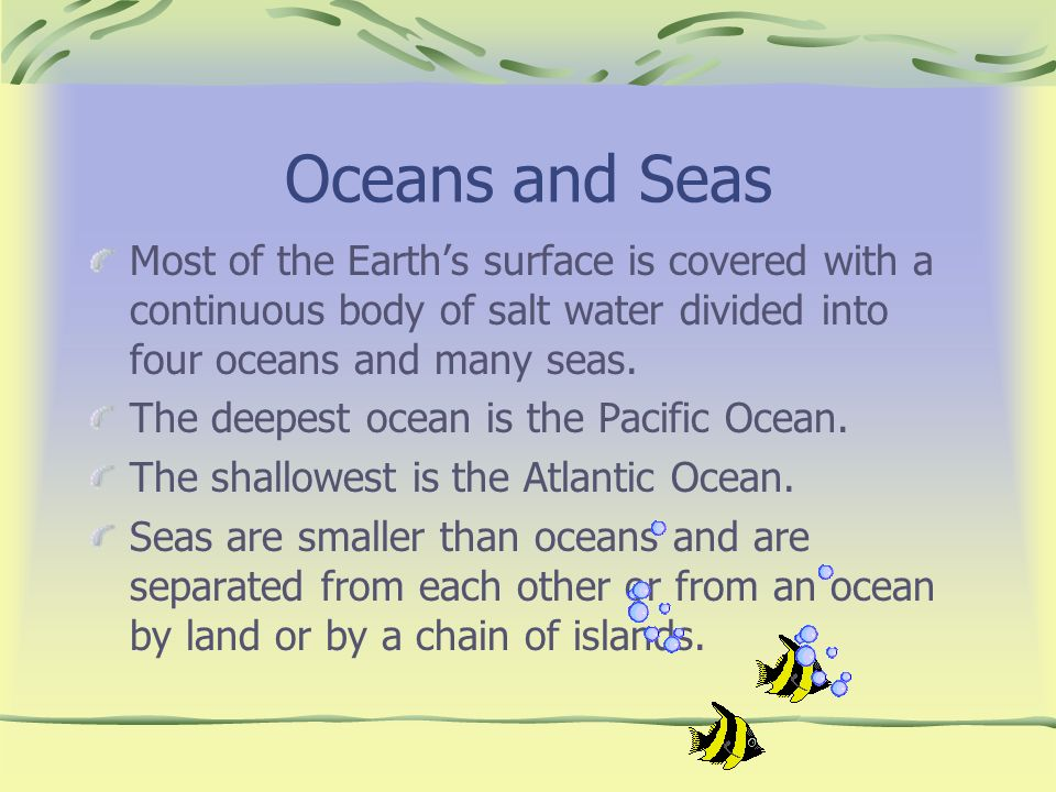 Oceans and Seas Most of the Earth's surface is covered with a continuous body of salt water divided into four oceans and many seas.