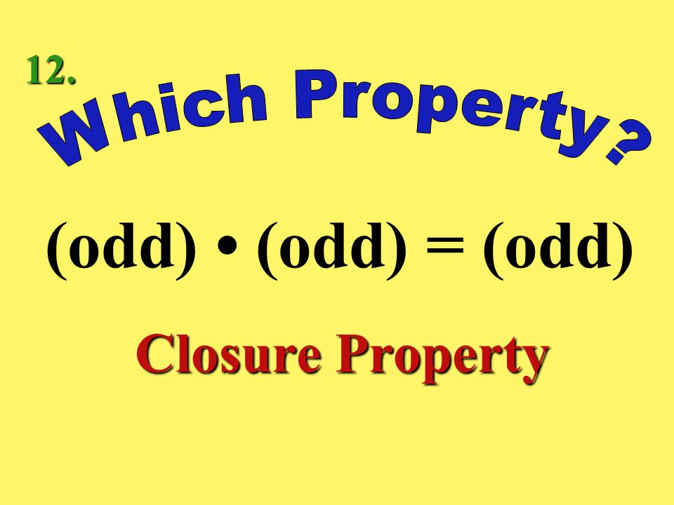 12. Which Property (odd) • (odd) = (odd) Closure Property