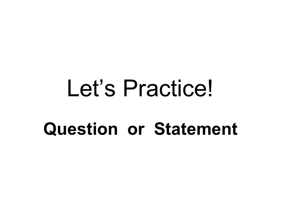 Let's Practice! Question or Statement