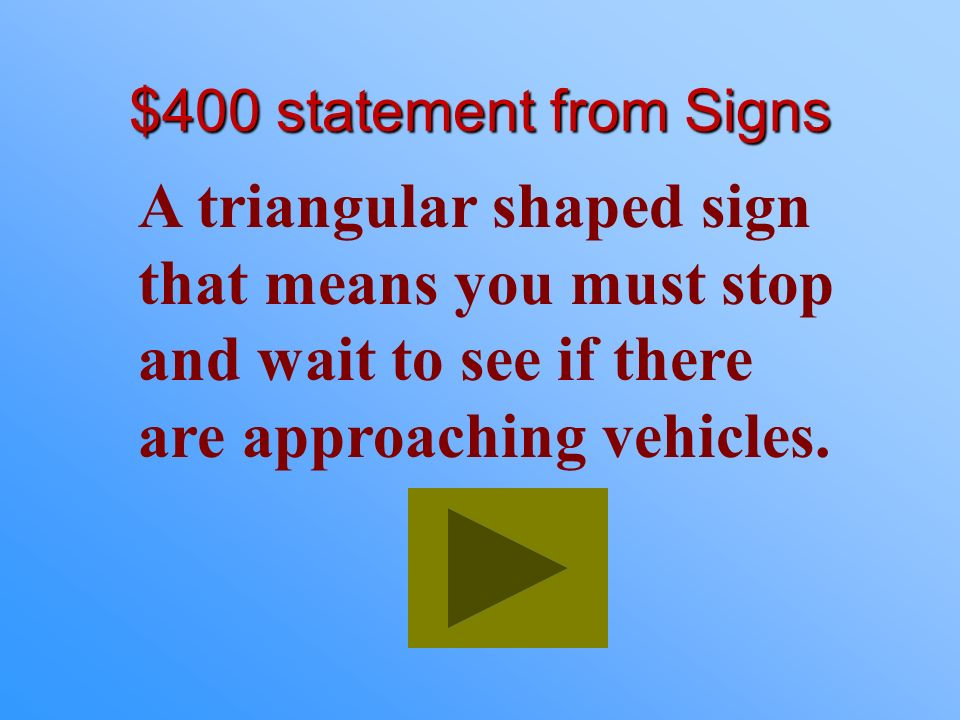 $400 statement from Signs A triangular shaped sign that means you must stop and wait to see if there are approaching vehicles.