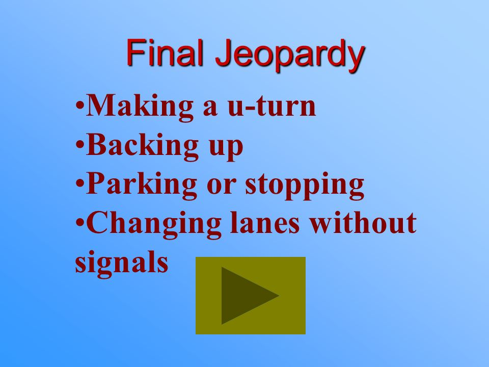 Final Jeopardy Making a u-turn Backing up Parking or stopping