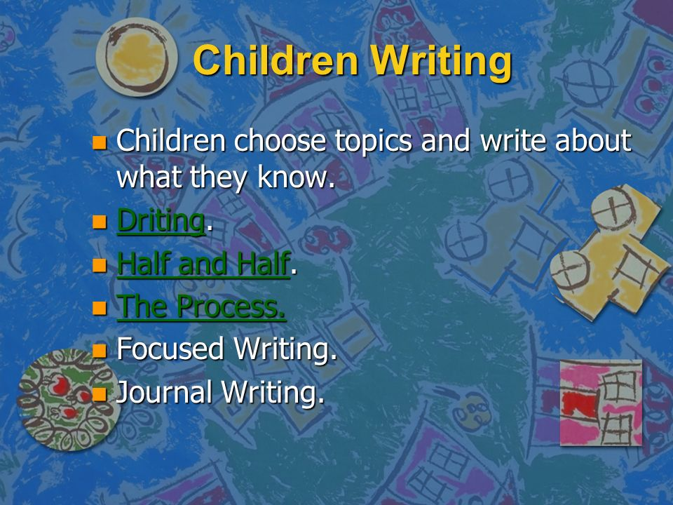 Children Writing Children choose topics and write about what they know. Driting. Half and Half. The Process.