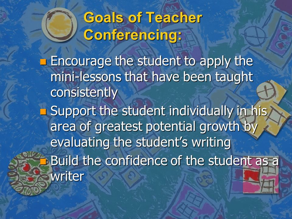 Goals of Teacher Conferencing: