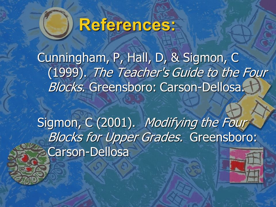 References: Cunningham, P, Hall, D, & Sigmon, C (1999). The Teacher s Guide to the Four Blocks. Greensboro: Carson-Dellosa.
