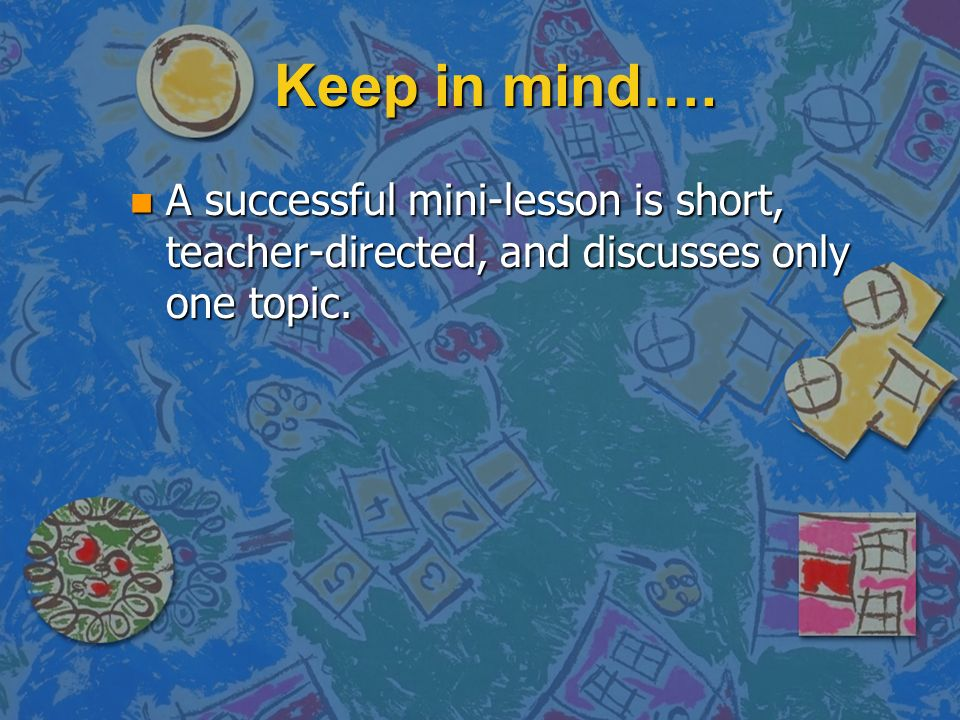 Keep in mind…. A successful mini-lesson is short, teacher-directed, and discusses only one topic.