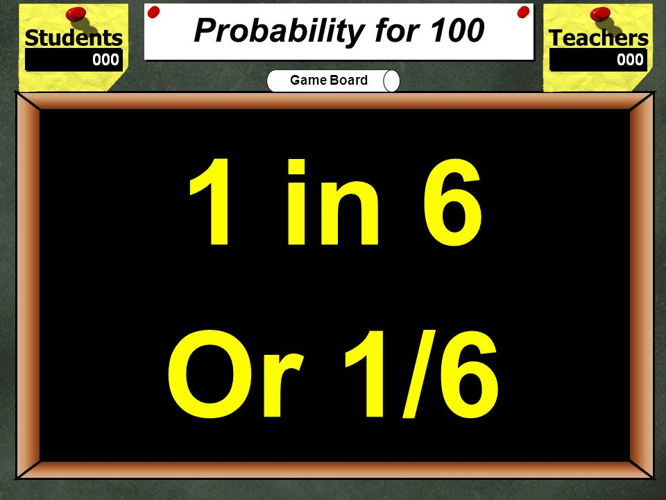 Probability for 100 1 in 6. Or 1/6. 100.