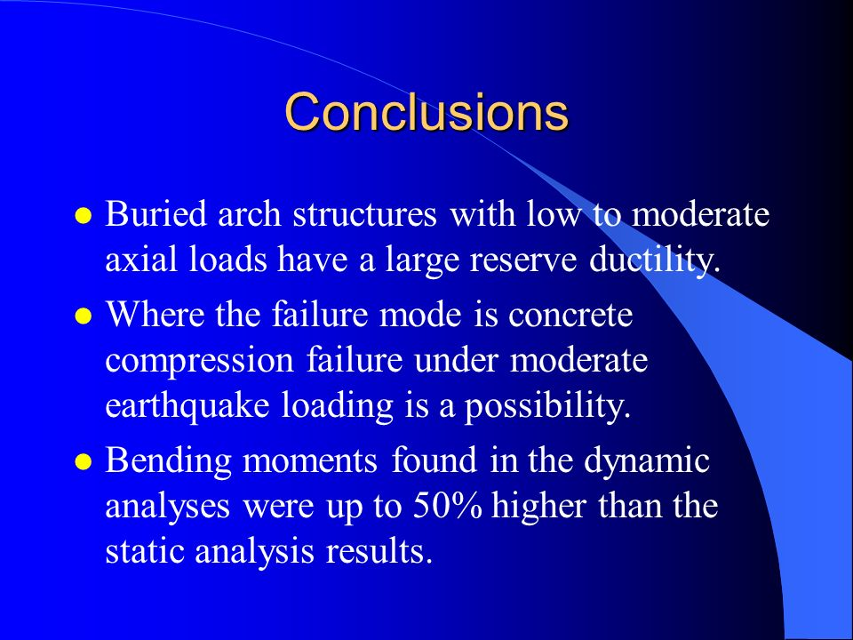 Conclusions Buried arch structures with low to moderate axial loads have a large reserve ductility.