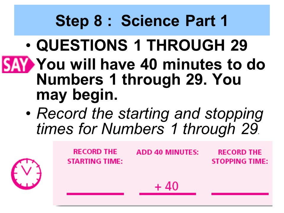 Step 8 : Science Part 1 QUESTIONS 1 THROUGH 29. You will have 40 minutes to do Numbers 1 through 29. You may begin.