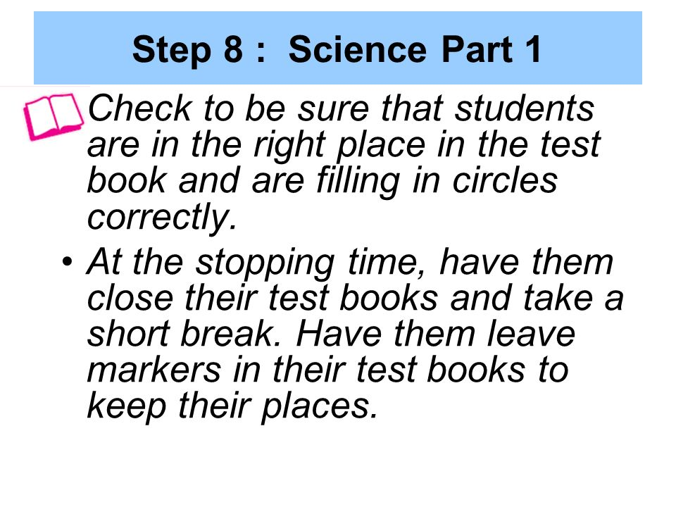 Step 8 : Science Part 1 Check to be sure that students are in the right place in the test book and are filling in circles correctly.